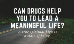 can drugs help you to lead a meaningful life?
