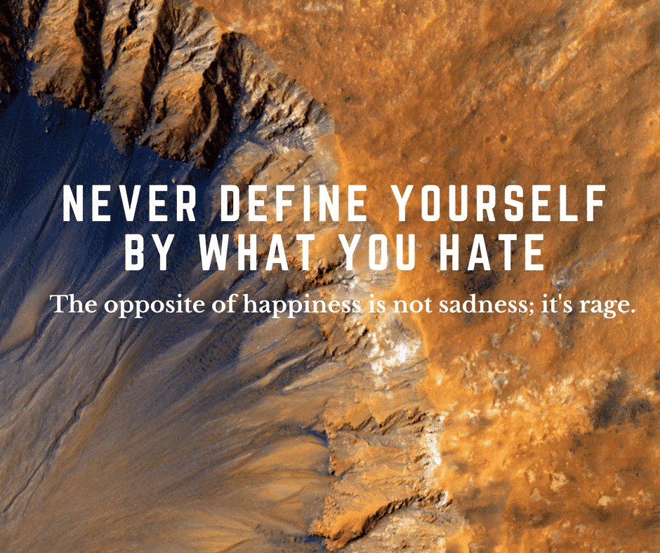 never define yourself by what you hate