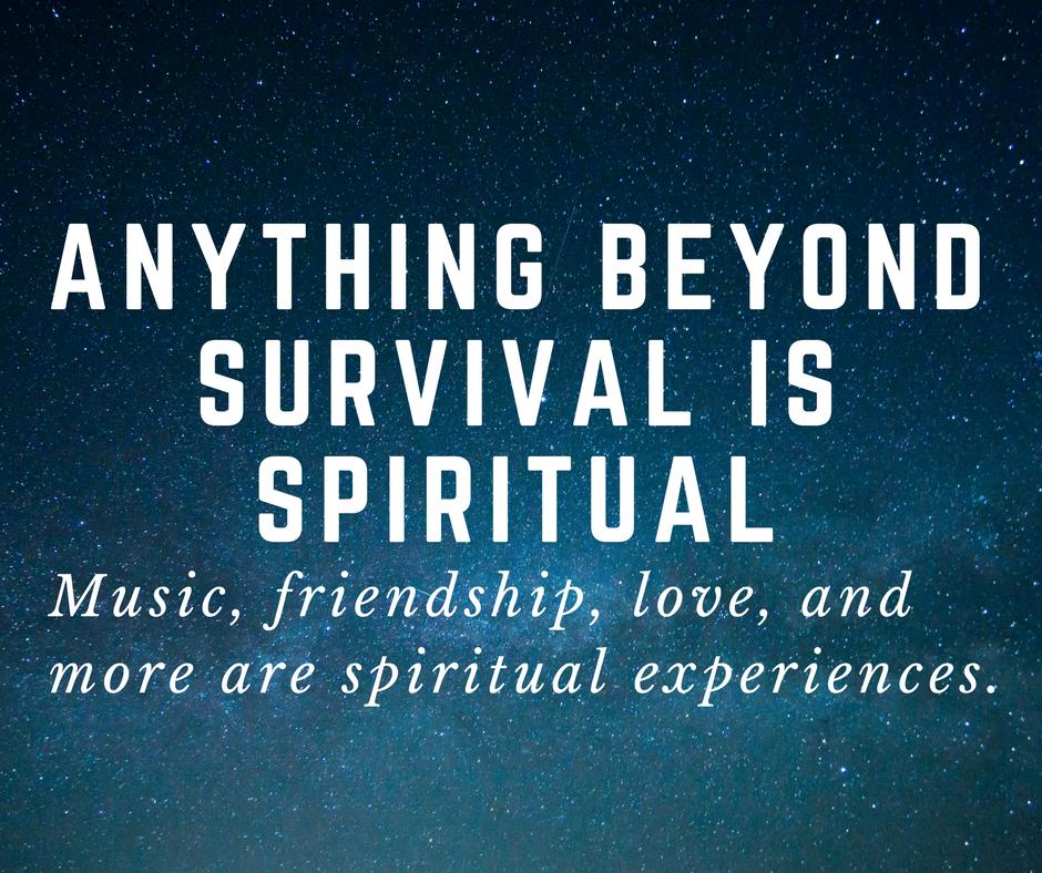 anything beyond survival is spiritual