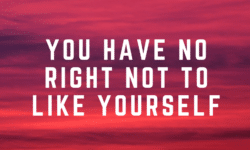 you have no right not to like yourself